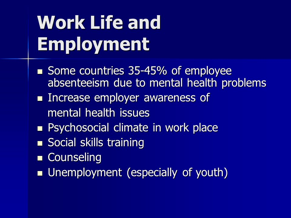 Work Life and Employment Some countries 35-45% of employee absenteeism due to mental health problems Some countries 35-45% of employee absenteeism due