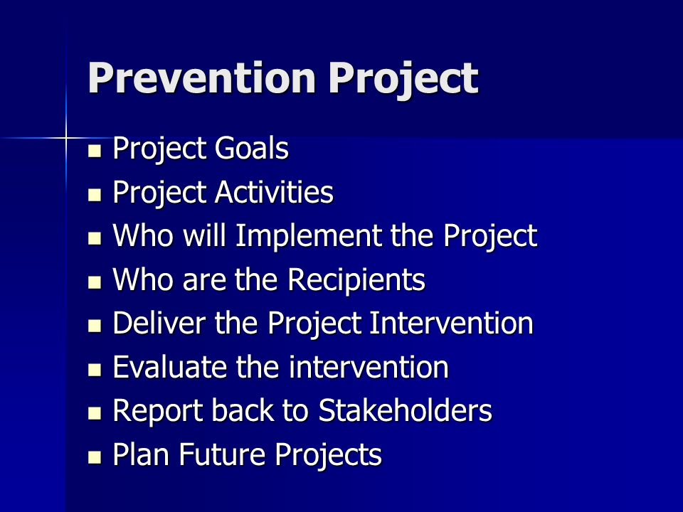 Prevention Project Project Goals Project Goals Project Activities Project Activities Who will Implement the Project Who will Implement the Project Who