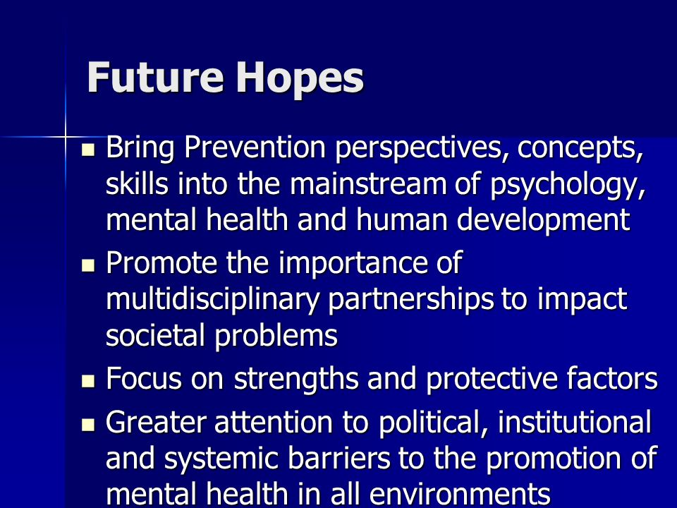 Future Hopes Bring Prevention perspectives, concepts, skills into the mainstream of psychology, mental health and human development Bring Prevention p