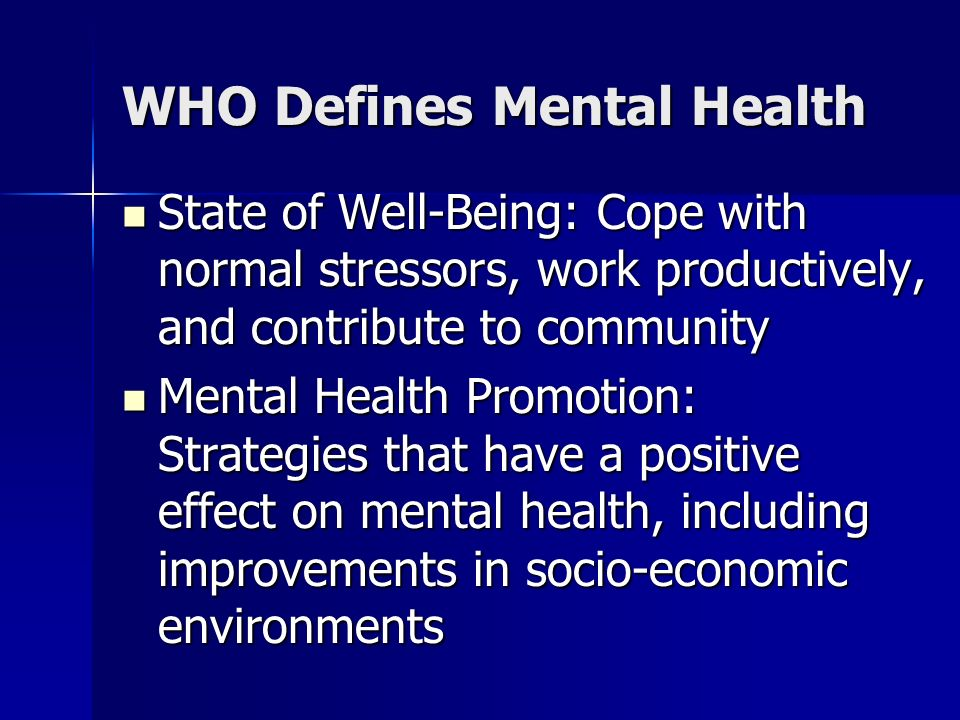 WHO Defines Mental Health State of Well-Being: Cope with normal stressors, work productively, and contribute to community State of Well-Being: Cope wi
