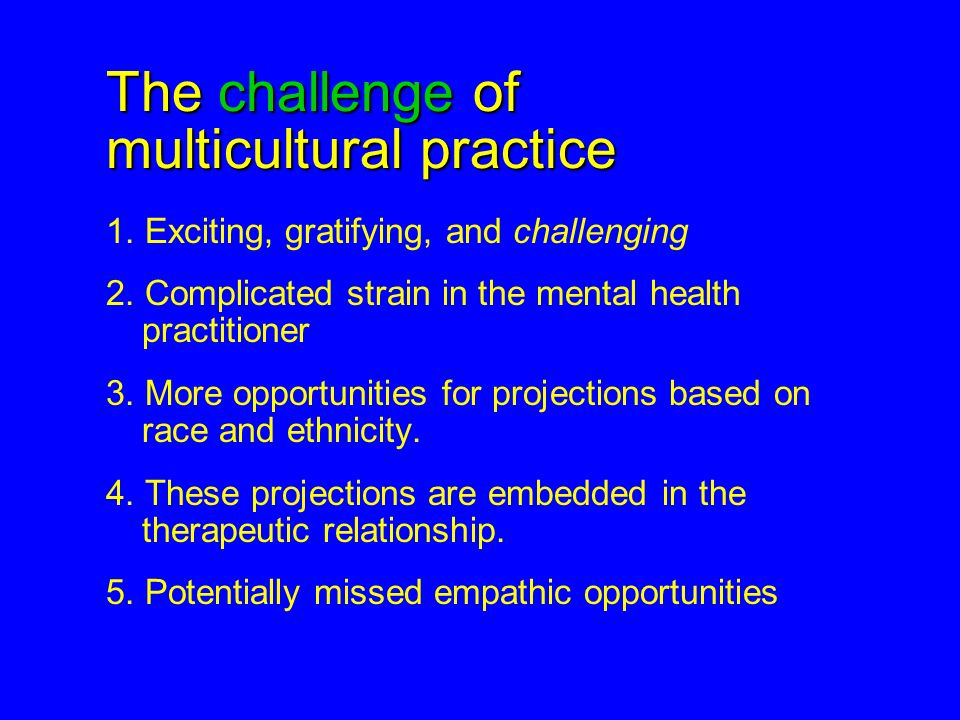 The challenge of multicultural practice 1. Exciting, gratifying, and challenging 2. Complicated strain in the mental health practitioner 3. More oppor