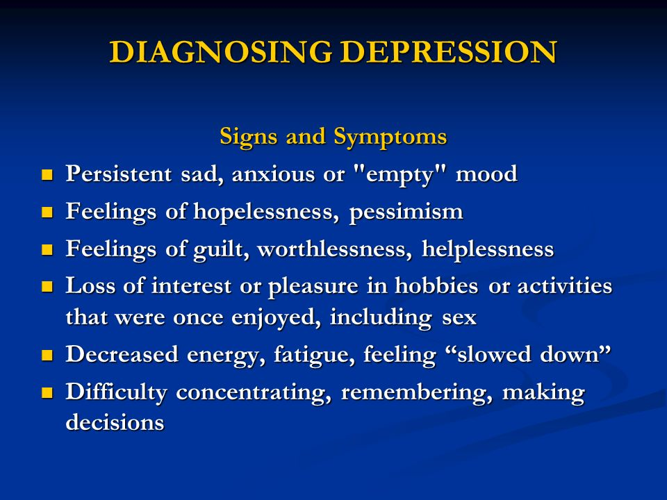 DIAGNOSING DEPRESSION Signs and Symptoms Persistent sad, anxious or
