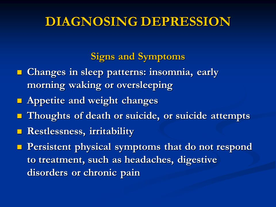DIAGNOSING DEPRESSION Signs and Symptoms Changes in sleep patterns: insomnia, early morning waking or oversleeping Changes in sleep patterns: insomnia