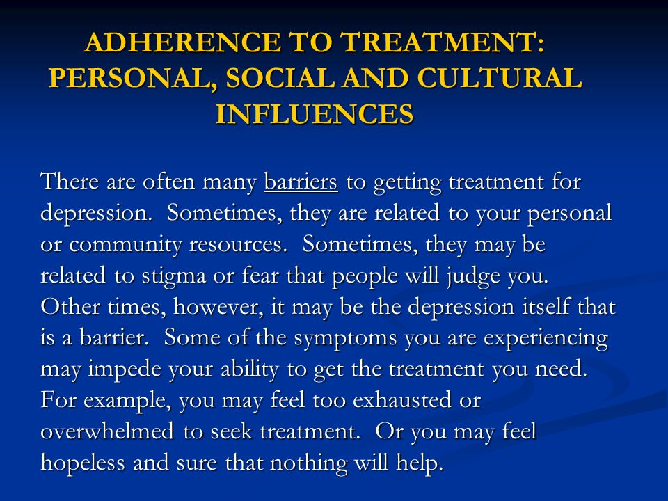 ADHERENCE TO TREATMENT: PERSONAL, SOCIAL AND CULTURAL INFLUENCES There are often many barriers to getting treatment for depression. Sometimes, they ar