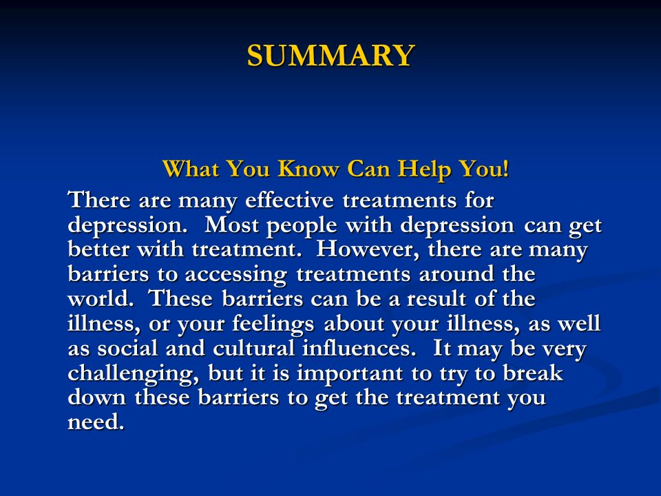 SUMMARY What You Know Can Help You! There are many effective treatments for depression. Most people with depression can get better with treatment. How
