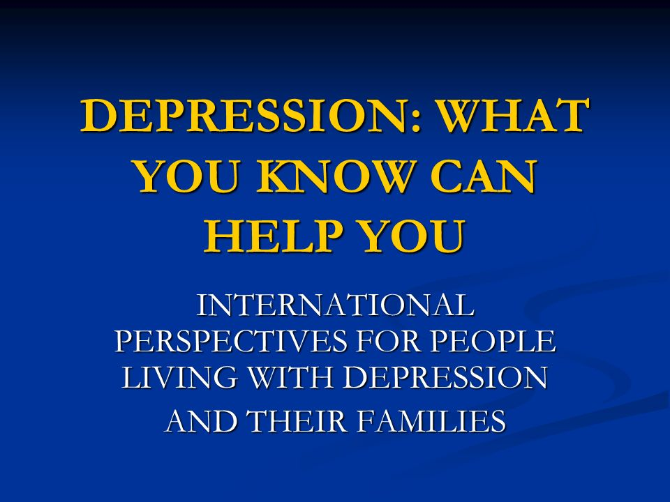 INTERNATIONAL PERSPECTIVES FOR PEOPLE LIVING WITH DEPRESSION AND THEIR FAMILIES