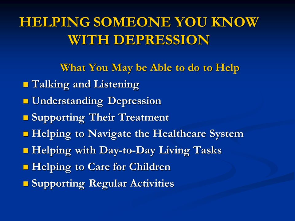 HELPING SOMEONE YOU KNOW WITH DEPRESSION What You May be Able to do to Help Talking and Listening Talking and Listening Understanding Depression Under