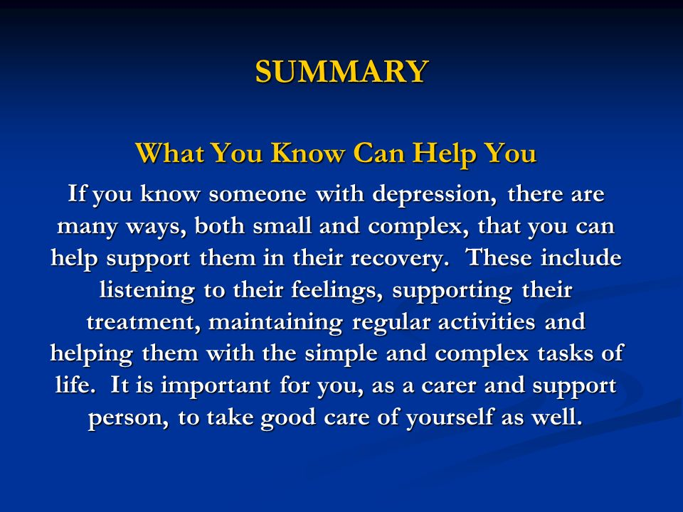 SUMMARY What You Know Can Help You If you know someone with depression, there are many ways, both small and complex, that you can help support them in