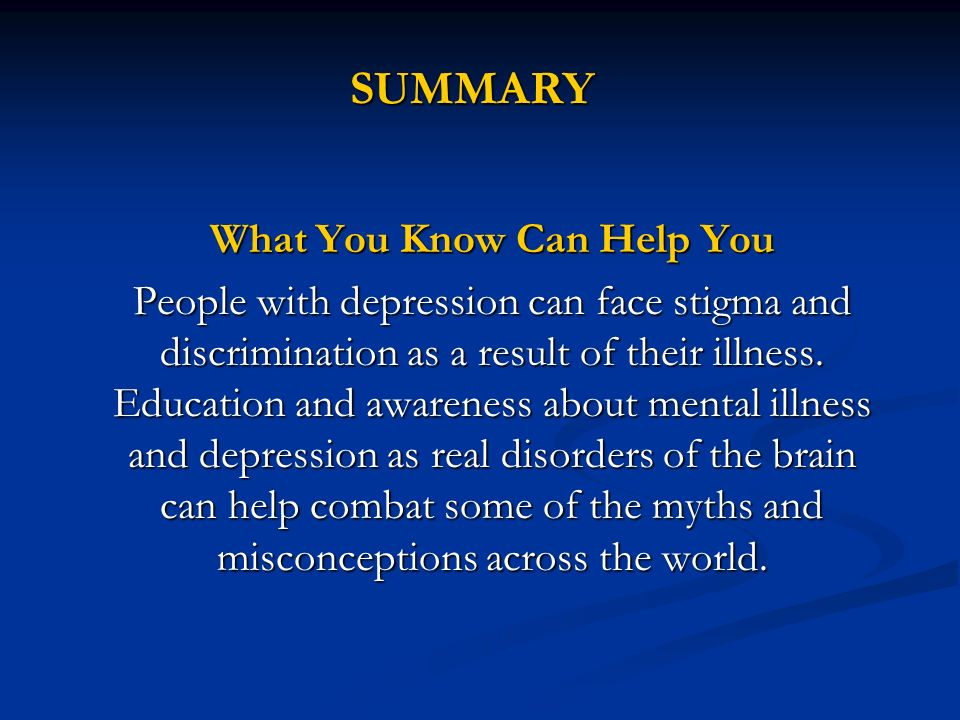 SUMMARY What You Know Can Help You People with depression can face stigma and discrimination as a result of their illness. Education and awareness abo