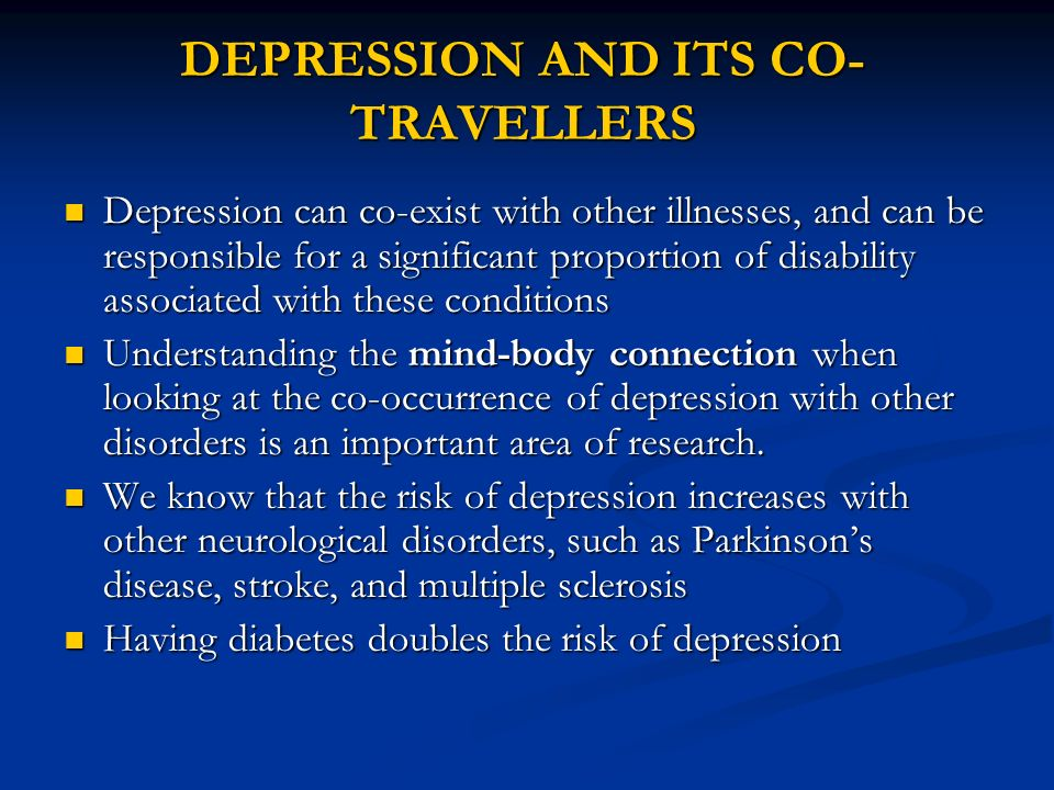 DEPRESSION AND ITS CO- TRAVELLERS Depression can co-exist with other illnesses, and can be responsible for a significant proportion of disability asso