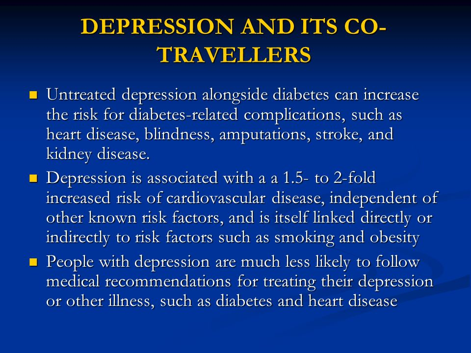 DEPRESSION AND ITS CO- TRAVELLERS Untreated depression alongside diabetes can increase the risk for diabetes-related complications, such as heart dise