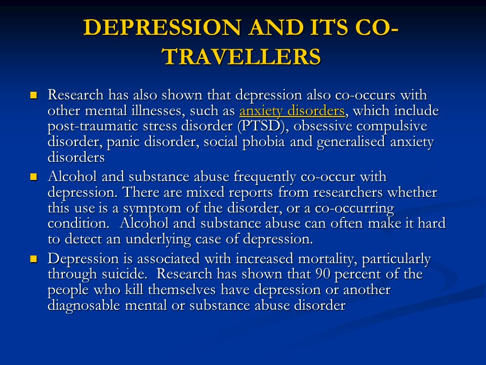 DEPRESSION AND ITS CO- TRAVELLERS Research has also shown that depression also co-occurs with other mental illnesses, such as anxiety disorders, which