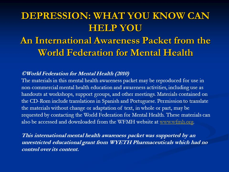 DEPRESSION: WHAT YOU KNOW CAN HELP YOU An International Awareness Packet from the World Federation for Mental Health ©World Federation for Mental Heal