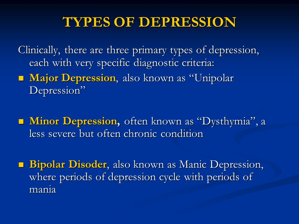 TYPES OF DEPRESSION Clinically, there are three primary types of depression, each with very specific diagnostic criteria: Major Depression, also known