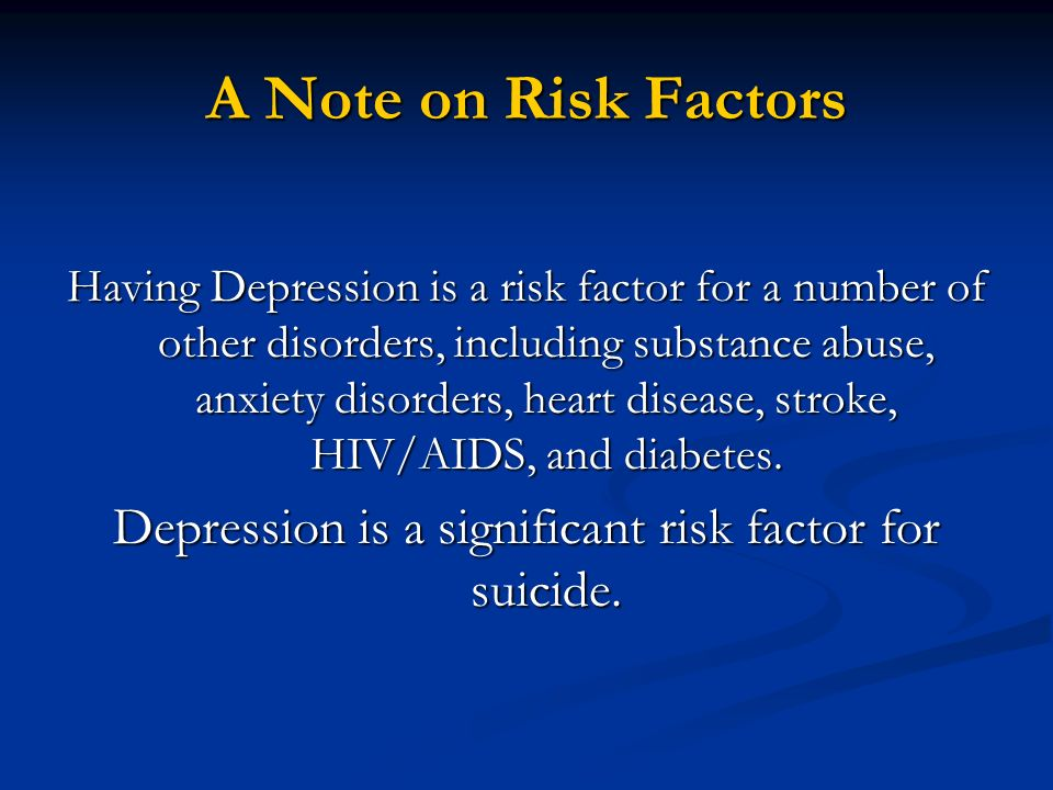 A Note on Risk Factors Having Depression is a risk factor for a number of other disorders, including substance abuse, anxiety disorders, heart disease