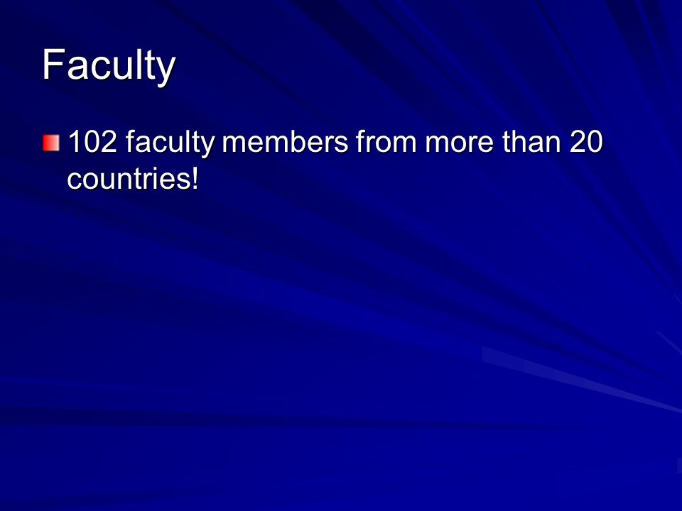Faculty 102 faculty members from more than 20 countries!