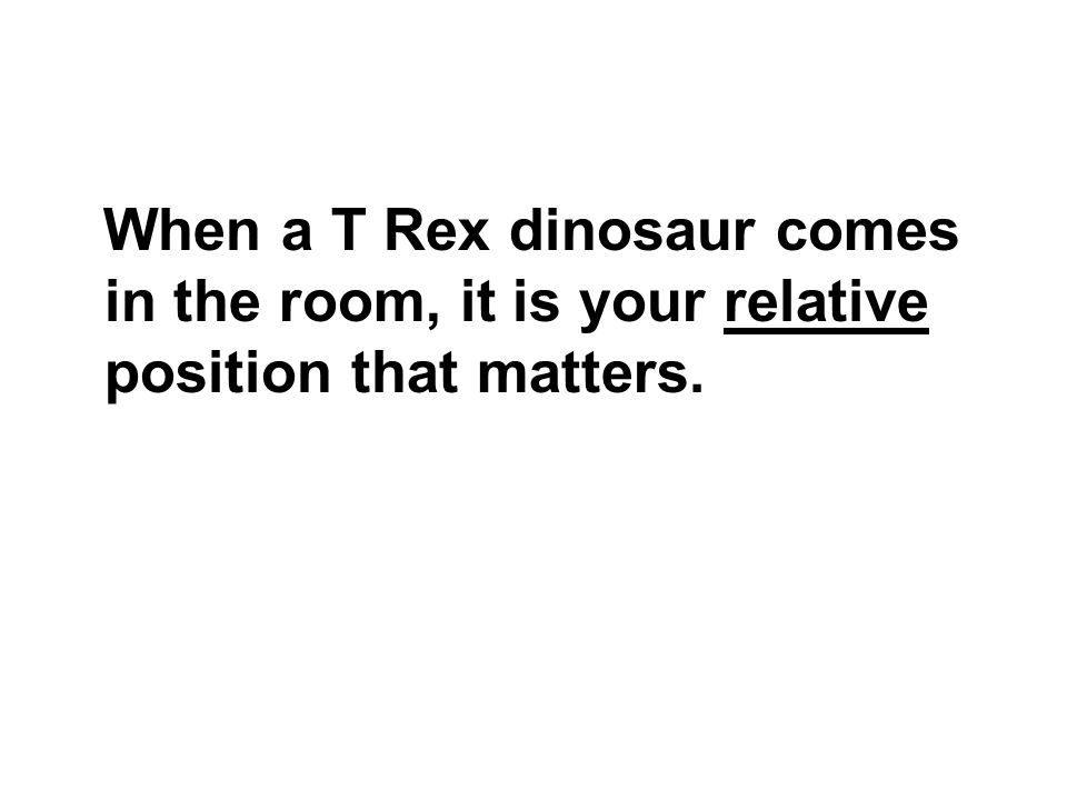 When a T Rex dinosaur comes in the room, it is your relative position that matters.