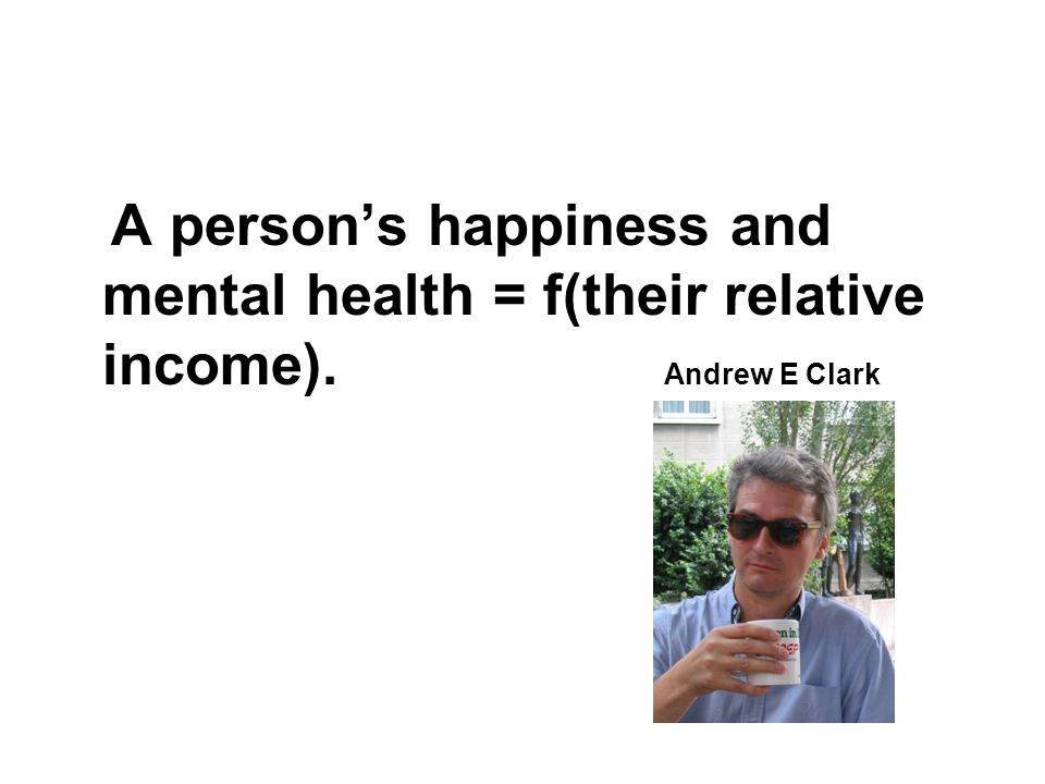 A persons happiness and mental health = f(their relative income). Andrew E Clark