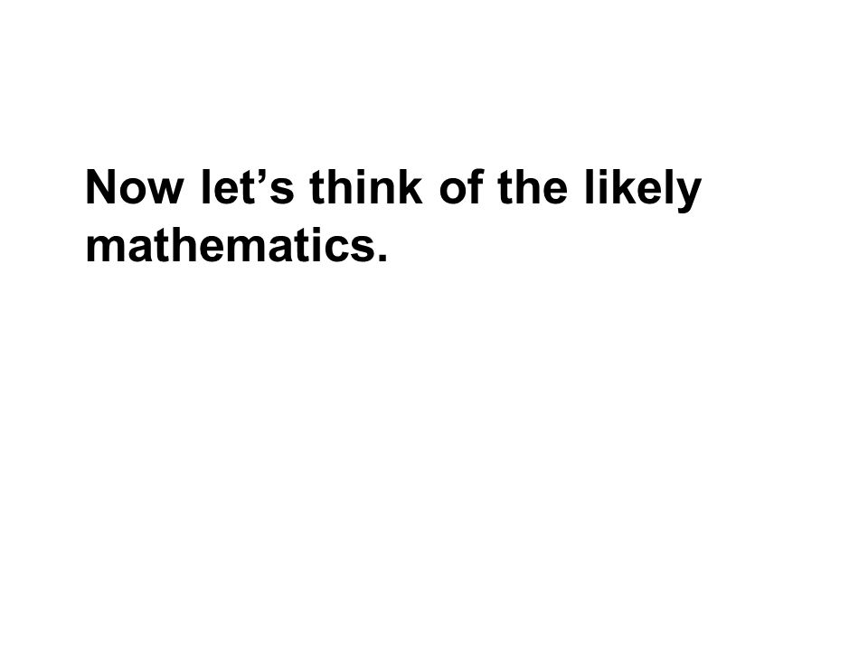 Now lets think of the likely mathematics.