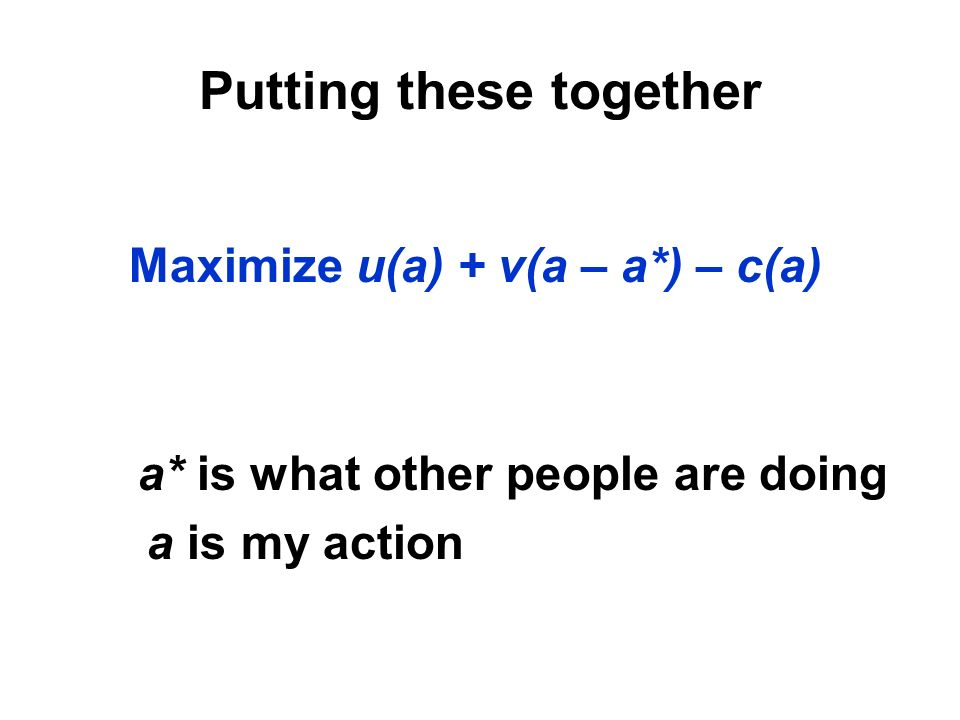 Maximize u(a) + v(a – a*) – c(a) a* is what other people are doing a is my action
