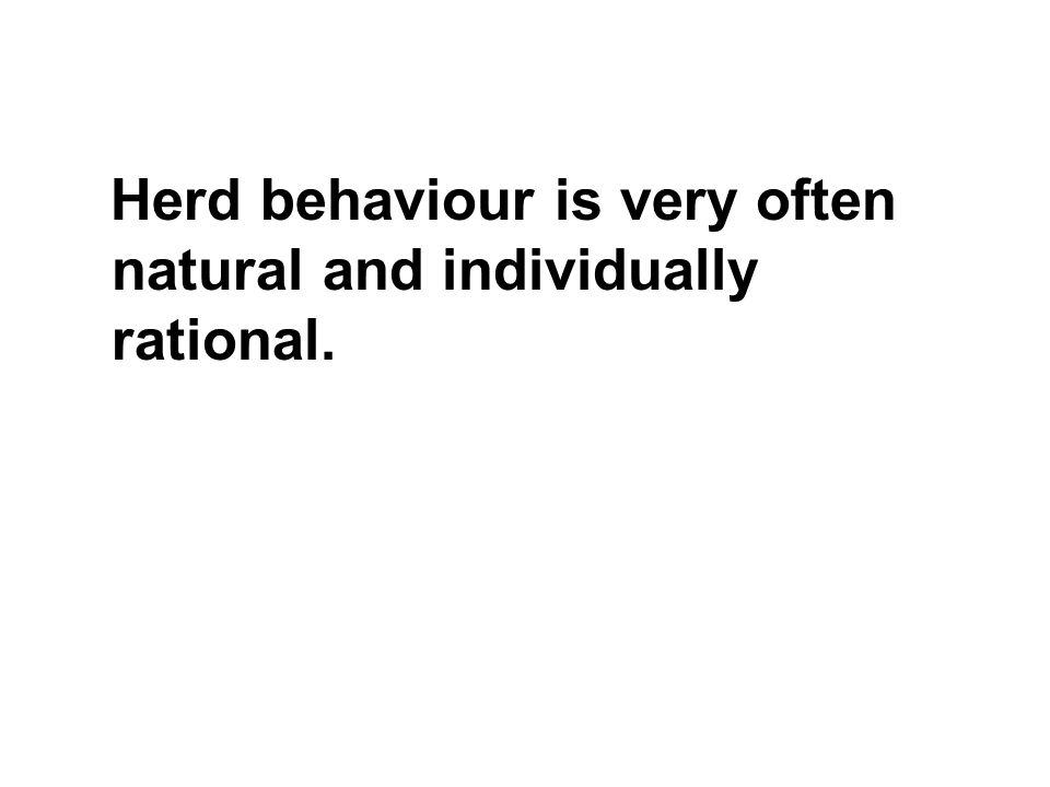 Herd behaviour is very often natural and individually rational.