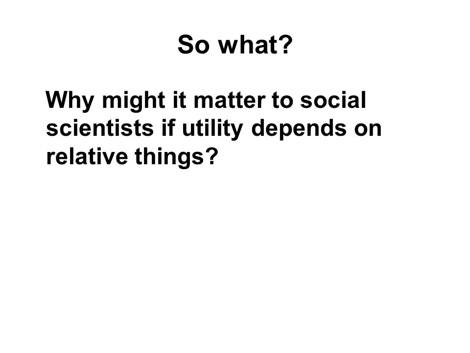 So what? Why might it matter to social scientists if utility depends on relative things?
