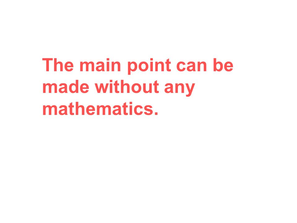 The main point can be made without any mathematics.