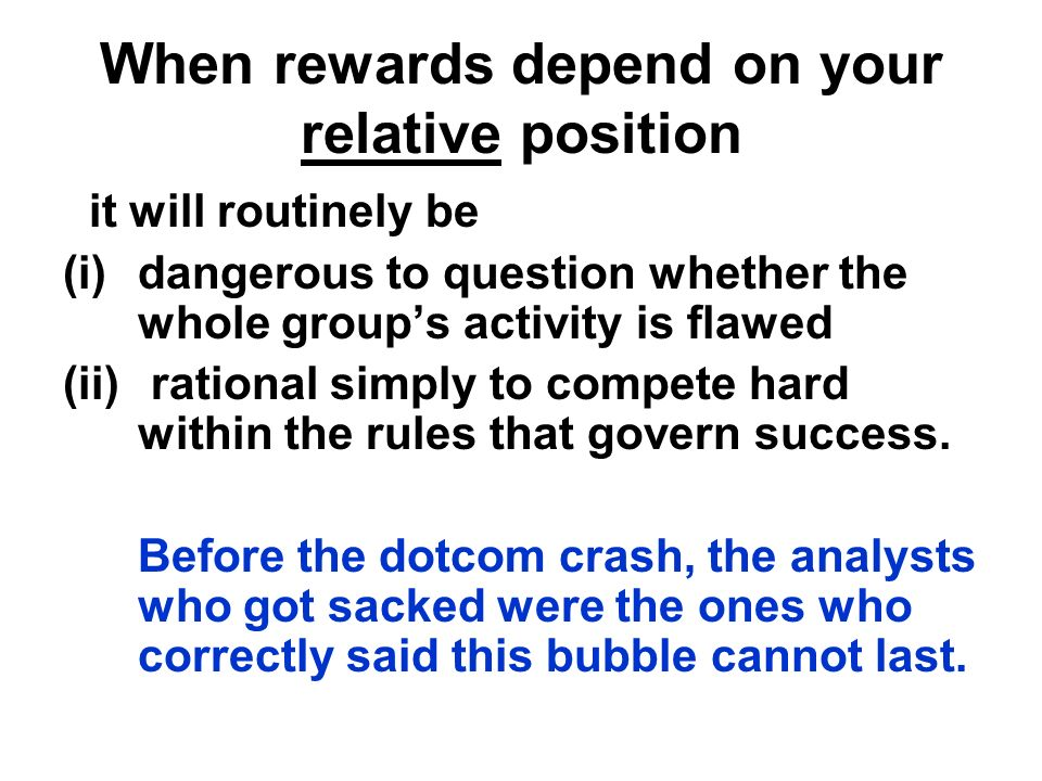 When rewards depend on your relative position it will routinely be (i)dangerous to question whether the whole groups activity is flawed (ii) rational simply to compete hard within the rules that govern success.