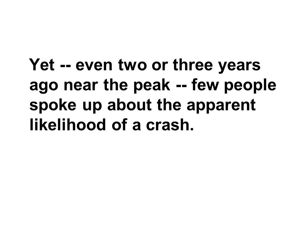 Yet -- even two or three years ago near the peak -- few people spoke up about the apparent likelihood of a crash.