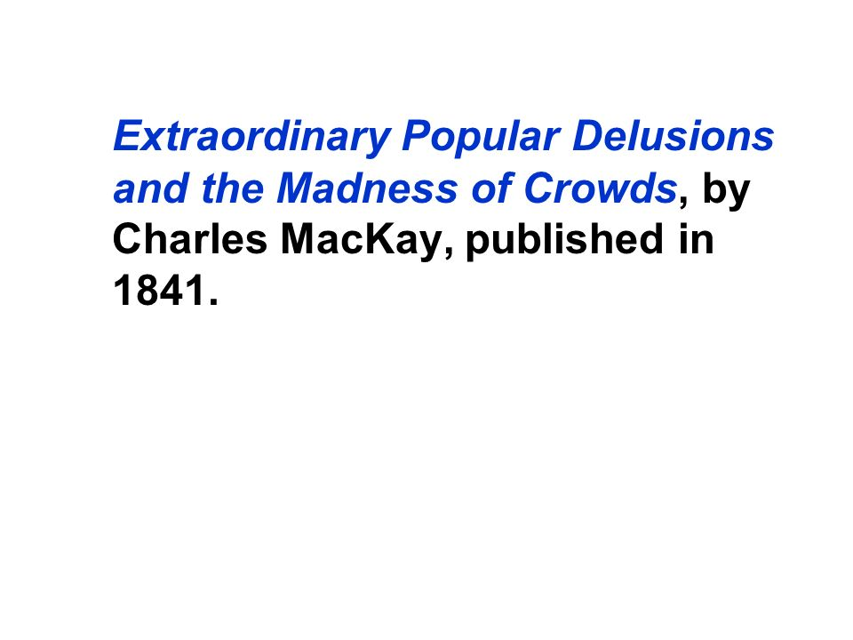 Extraordinary Popular Delusions and the Madness of Crowds, by Charles MacKay, published in 1841.