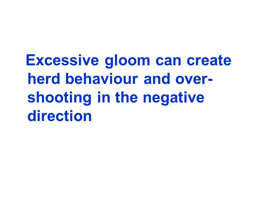 Excessive gloom can create herd behaviour and over- shooting in the negative direction