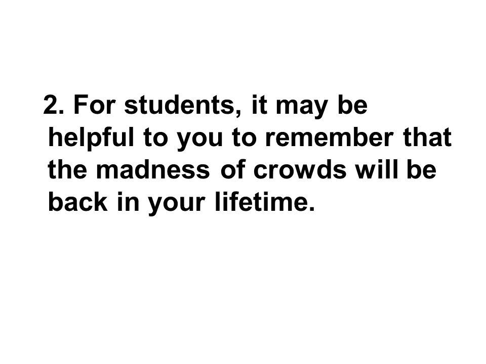2. For students, it may be helpful to you to remember that the madness of crowds will be back in your lifetime.