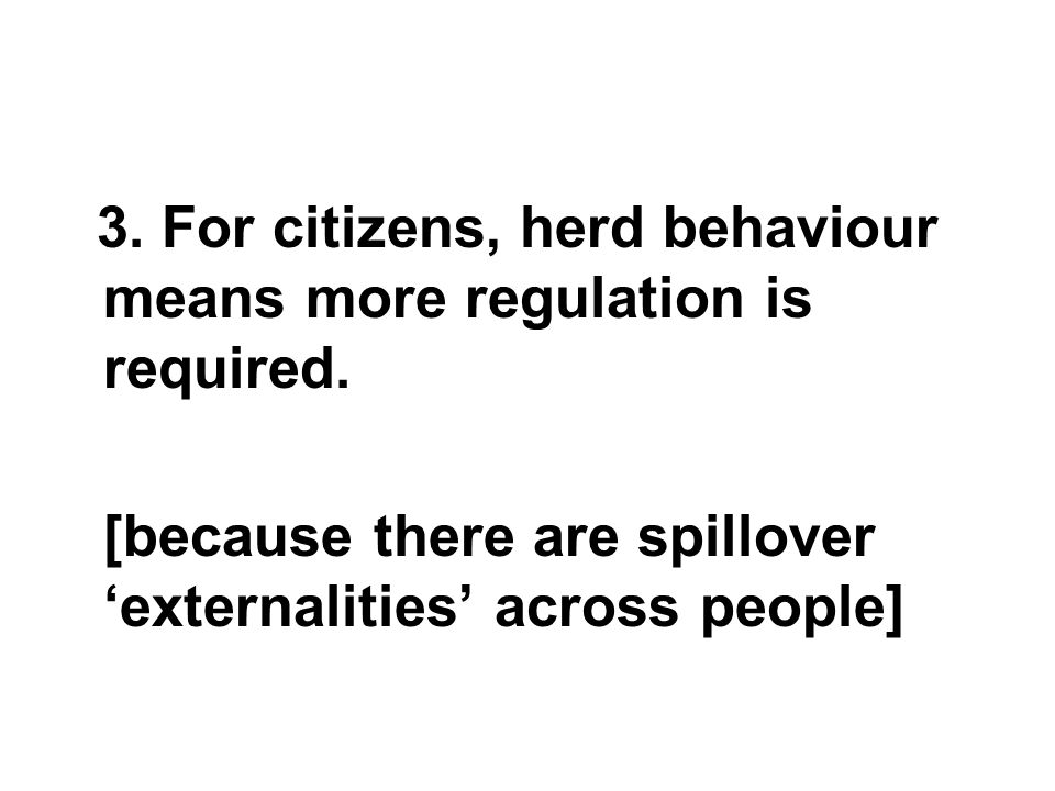 3. For citizens, herd behaviour means more regulation is required.