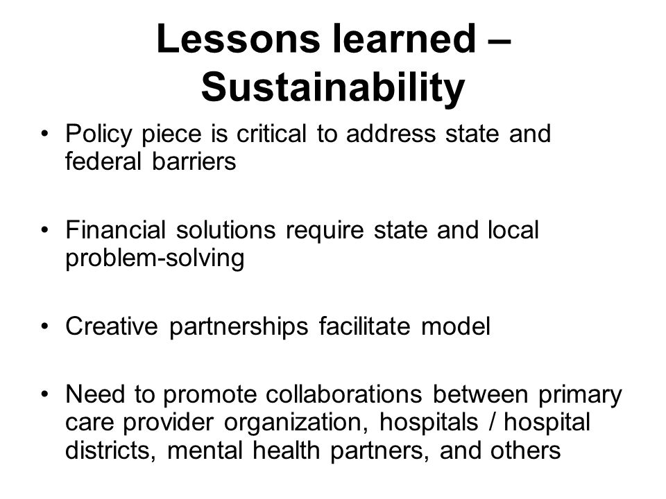 Lessons learned – Sustainability Policy piece is critical to address state and federal barriers Financial solutions require state and local problem-solving Creative partnerships facilitate model Need to promote collaborations between primary care provider organization, hospitals / hospital districts, mental health partners, and others