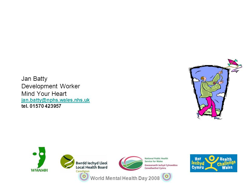 World Mental Health Day 2008 Jan Batty Development Worker Mind Your Heart jan.batty@nphs.wales.nhs.uk tel. 01570 423957 jan.batty@nphs.wales.nhs.uk