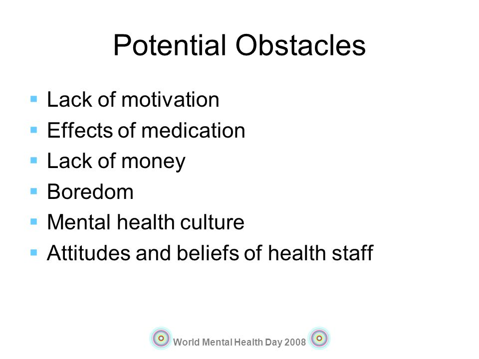 World Mental Health Day 2008 Potential Obstacles Lack of motivation Effects of medication Lack of money Boredom Mental health culture Attitudes and be