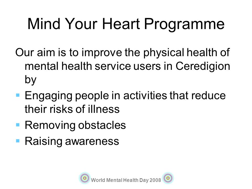 World Mental Health Day 2008 Mind Your Heart Programme Our aim is to improve the physical health of mental health service users in Ceredigion by Engag