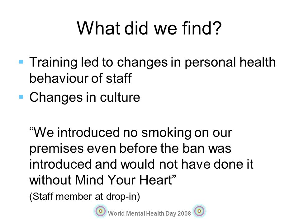 World Mental Health Day 2008 What did we find? Training led to changes in personal health behaviour of staff Changes in culture We introduced no smoki