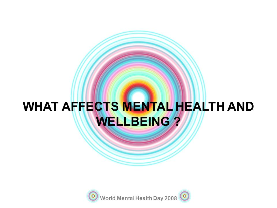 World Mental Health Day 2008 WHAT AFFECTS MENTAL HEALTH AND WELLBEING ?