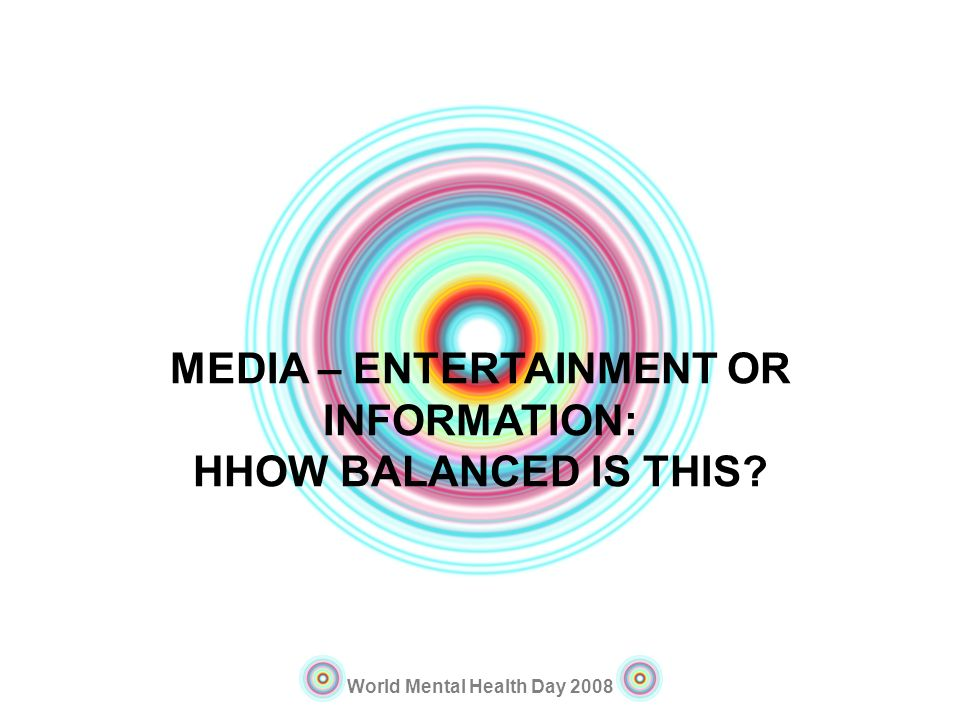 World Mental Health Day 2008 MEDIA – ENTERTAINMENT OR INFORMATION: HHOW BALANCED IS THIS?