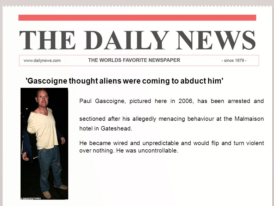 World Mental Health Day 2008 'Gascoigne thought aliens were coming to abduct him' Paul Gascoigne, pictured here in 2006, has been arrested and section