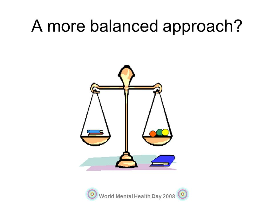 World Mental Health Day 2008 A more balanced approach?