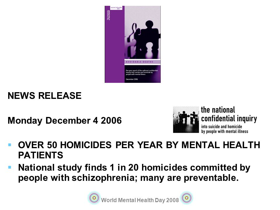 World Mental Health Day 2008 NEWS RELEASE Monday December 4 2006 OVER 50 HOMICIDES PER YEAR BY MENTAL HEALTH PATIENTS National study finds 1 in 20 hom