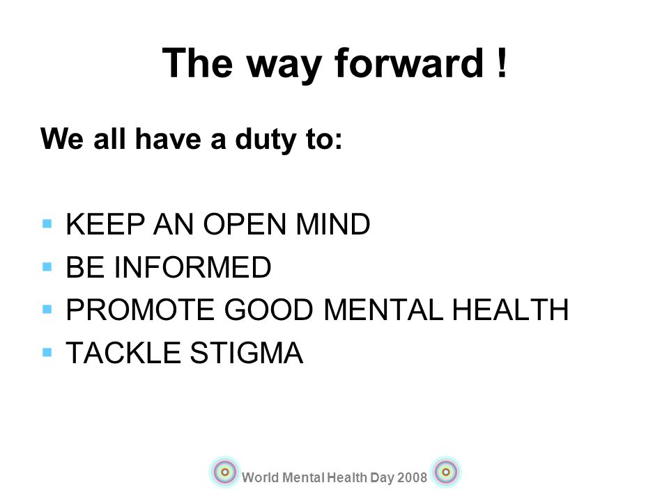 World Mental Health Day 2008 The way forward ! We all have a duty to: KEEP AN OPEN MIND BE INFORMED PROMOTE GOOD MENTAL HEALTH TACKLE STIGMA