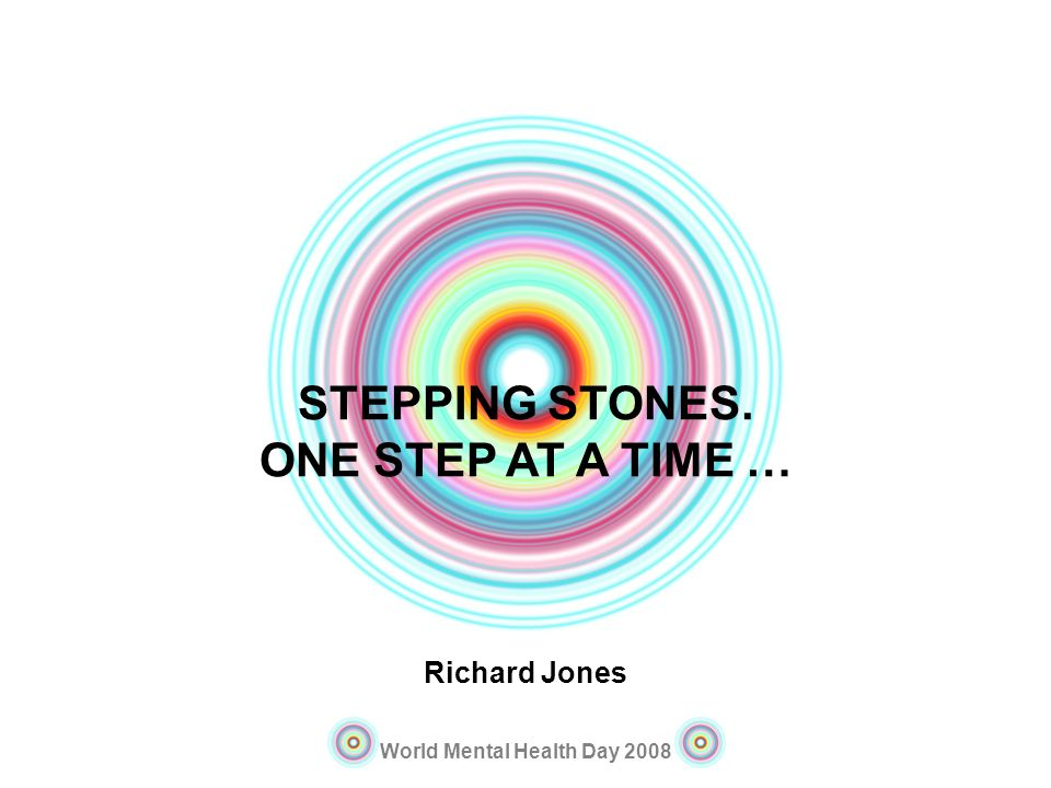 World Mental Health Day 2008 STEPPING STONES. ONE STEP AT A TIME … Richard Jones