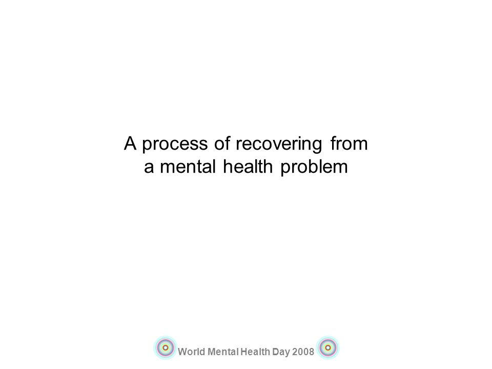 World Mental Health Day 2008 A process of recovering from a mental health problem