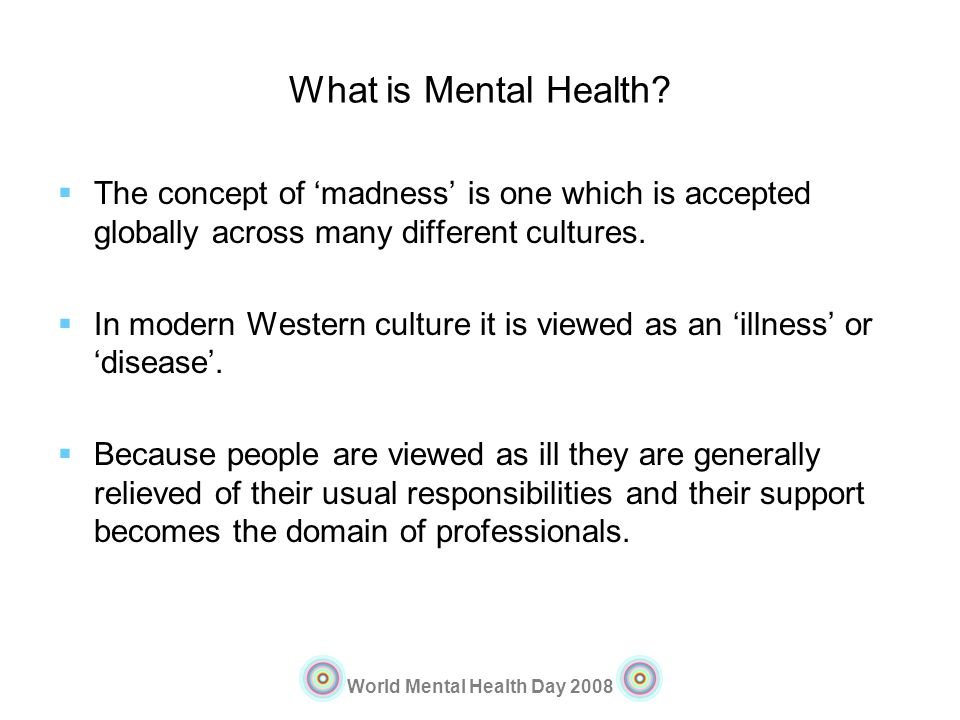 World Mental Health Day 2008 What is Mental Health? The concept of madness is one which is accepted globally across many different cultures. In modern
