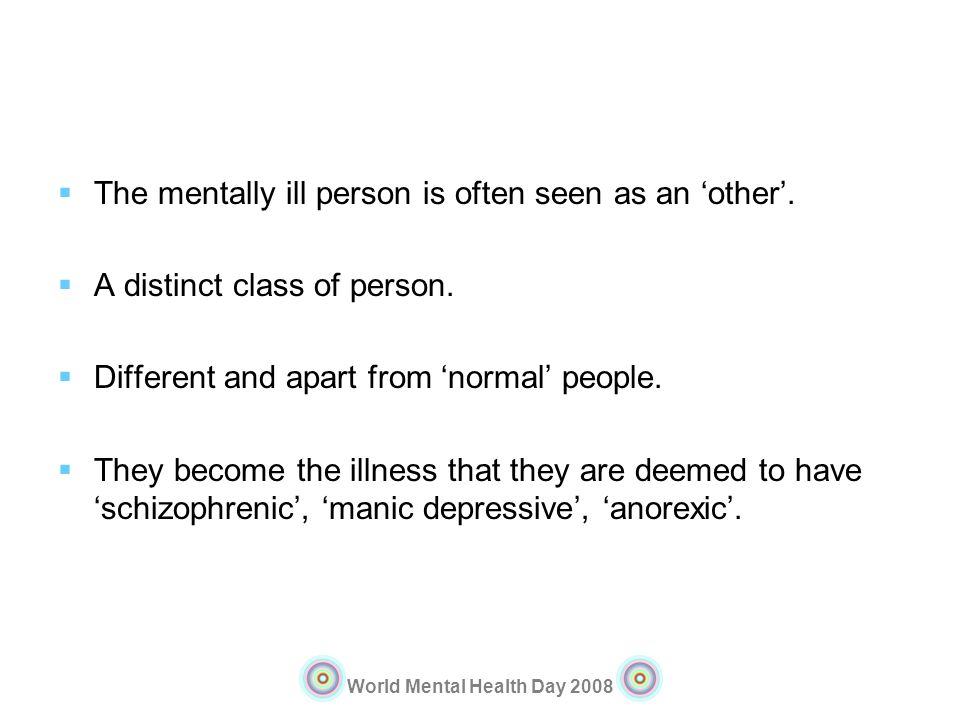 World Mental Health Day 2008 The mentally ill person is often seen as an other. A distinct class of person. Different and apart from normal people. Th