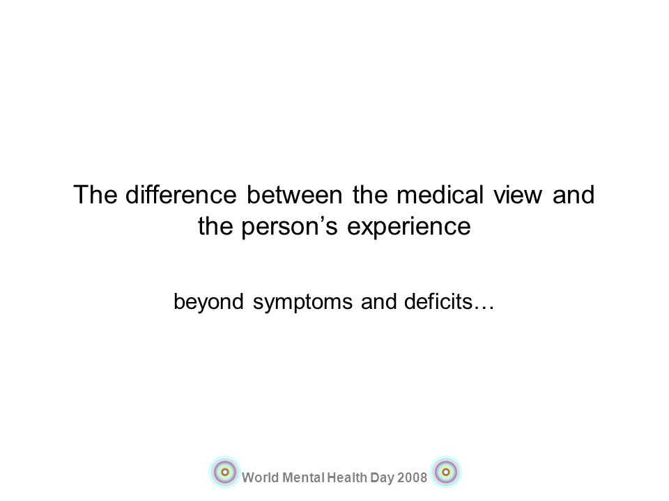 World Mental Health Day 2008 The difference between the medical view and the persons experience beyond symptoms and deficits…