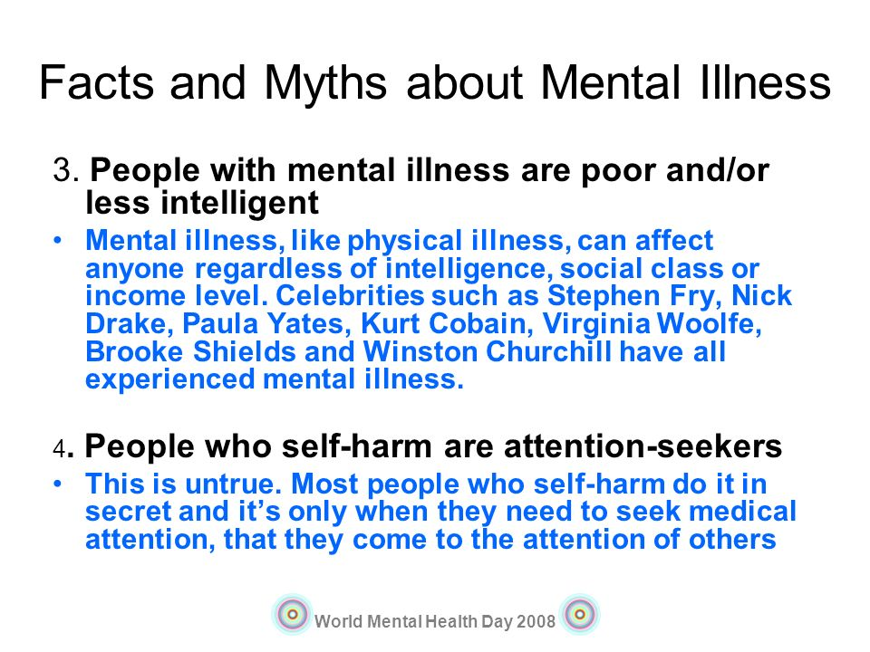 World Mental Health Day 2008 Facts and Myths about Mental Illness 3. People with mental illness are poor and/or less intelligent Mental illness, like